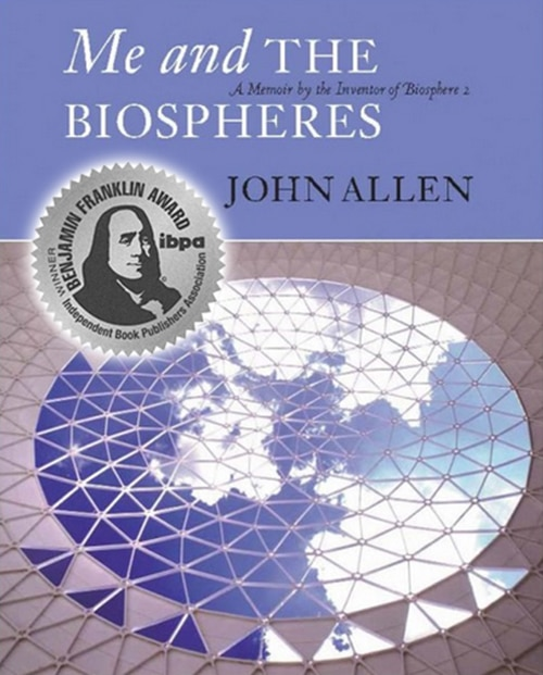 Me and the Biospheres: A Memoir by the Inventor of Biosphere 2 by John Allen